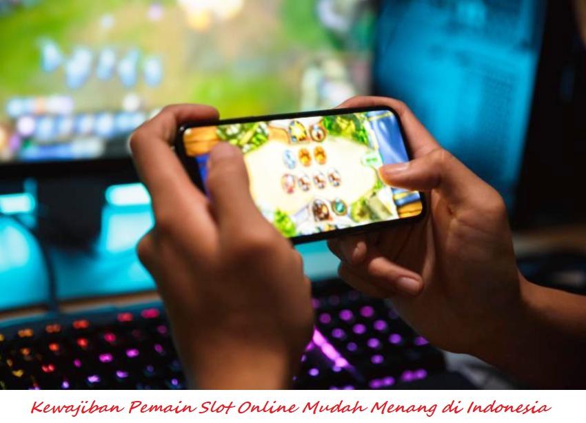 Kewajiban Pemain Slot Online Mudah Menang di Indonesia